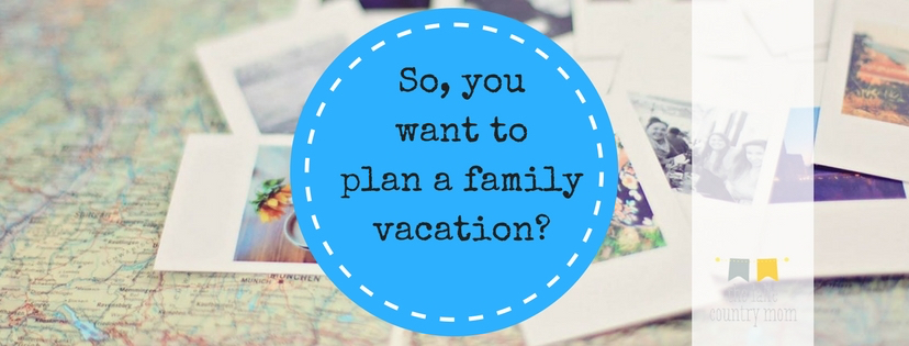 So, you want to plan a family vacation?